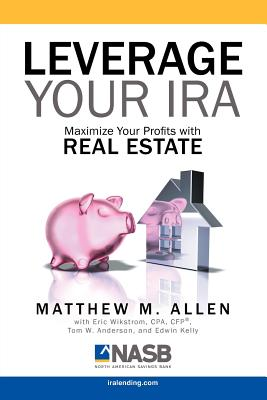 Leverage Your IRA: Maximize Your Profits with Real Estate - Allen, Matt