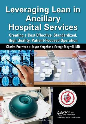 Leveraging Lean in Ancillary Hospital Services: Creating a Cost Effective, Standardized, High Quality, Patient-Focused Operation - Protzman, Charles
