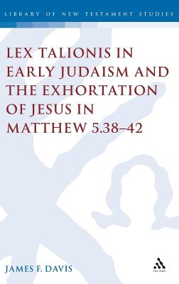 Lex Talionis in Early Judaism and the Exhortation of Jesus in Matthew 5.38-42 - Davis, James
