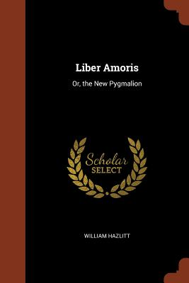 Liber Amoris: Or, the New Pygmalion - Hazlitt, William