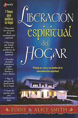 Liberacion Espiritual del Hogar: Proteja Su Casa y Su Familia de La Contaminacion Espiritual - Smith, Alice, and Smith, Anita Moreland, and Smith, Eddie