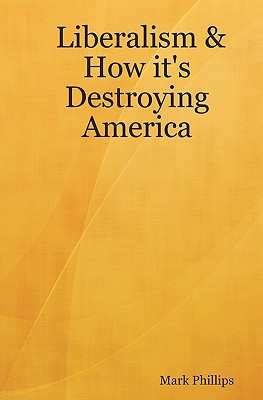 Liberalism & How It's Destroying America - Phillips, Mark