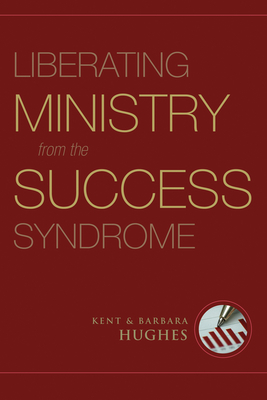 Liberating Ministry from the Success Syndrome - Hughes, R Kent, and Hughes, Barbara