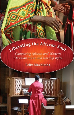 Liberating the African Soul: Comparing African and Western Christian Music and Worship Styles - Muchimba, Felix