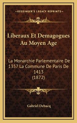 Liberaux Et Demagogues Au Moyen Age: La Monarchie Parlementaire de 1357 La Commune de Paris de 1413 (1872) - Debacq, Gabriel