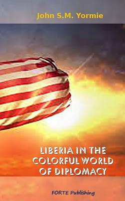 Liberia in the Colorful World of Diplomacy: A Collection of Articles - Yormie Jr, John S M