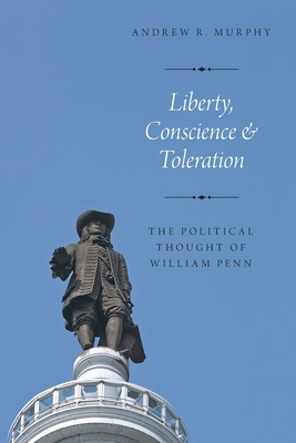 Liberty, Conscience, and Toleration: The Political Thought of William Penn - Murphy, Andrew R