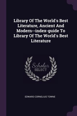 Library of the World's Best Literature, Ancient and Modern--Index-Guide to Library of the World's Best Literature - Towne, Edward Cornelius