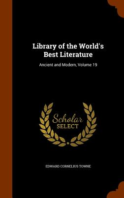 Library of the World's Best Literature: Ancient and Modern, Volume 19 - Towne, Edward Cornelius