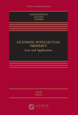 Licensing Intellectual Property: Law and Application - Gomulkiewicz, Robert W, and Nguyen, Xuan-Thao, and Conway, Danielle M