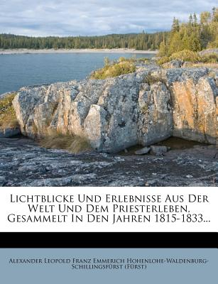 Lichtblicke Und Erlebnisse Aus Der Welt Und Dem Priesterleben, Gesammelt in Den Jahren 1815-1833... - Alexander Leopold Franz Emmerich Hohenlo (Creator)