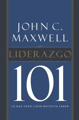 Liderazgo 101: Lo Que Todo Lider Necesita Saber - Maxwell, John C