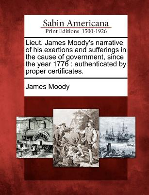 Lieut. James Moody's Narrative of His Exertions and Sufferings in the Cause of Government, Since the Year 1776: Authenticated by Proper Certificates. - Moody, James