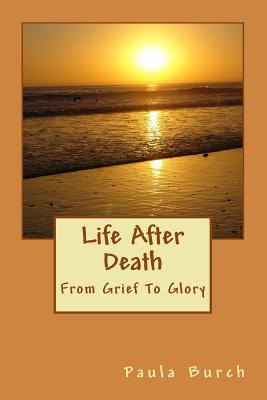 Life After Death: From Grief to Glory - Burch, Paula J
