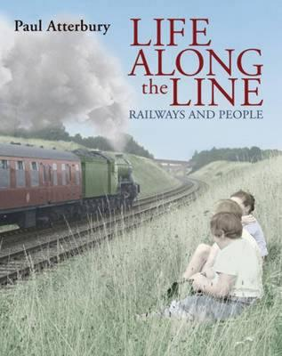 Life Along the Line: A Nostalgic Celebration of Railways and Railway People - Atterbury, Paul