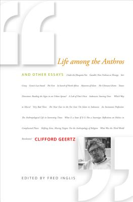 Life Among the Anthros: And Other Essays - Geertz, Clifford, and Inglis, Fred, Professor (Editor)