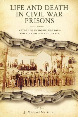 Life and Death in Civil War Prisons: The Parallel Torments of Corporal John Wesly Minnich, C.S.A. and Sergeant Warren Lee Goss, U.S.A. - Martinez, J Michael