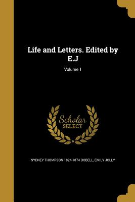 Life and Letters. Edited by E.J; Volume 1 - Dobell, Sydney Thompson 1824-1874, and Jolly, Emily