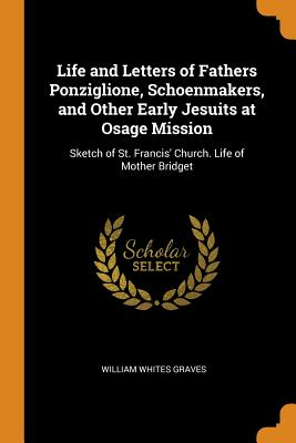 Life and Letters of Fathers Ponziglione, Schoenmakers, and Other Early Jesuits at Osage Mission: Sketch of St. Francis' Church. Life of Mother Bridget - Graves, William Whites