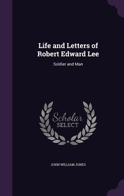 Life and Letters of Robert Edward Lee: Soldier and Man - Jones, John William