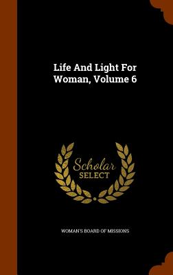 Life and Light for Woman, Volume 6 - Woman's Board of Missions (Creator)