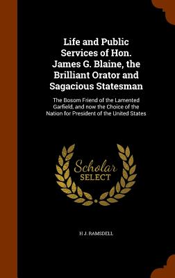 Life and Public Services of Hon. James G. Blaine, the Brilliant Orator and Sagacious Statesman: The Bosom Friend of the Lamented Garfield, and Now the Choice of the Nation for President of the United States - Ramsdell, H J