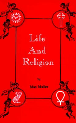 Life and Religion: An Aftermath from the Writings of the Right Honourable Professor - Muller, F Max, and Muller, Max F, and Tice, Paul, Reverend (Introduction by)
