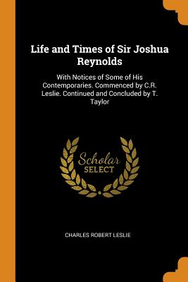 Life and Times of Sir Joshua Reynolds: With Notices of Some of His Contemporaries. Commenced by C.R. Leslie. Continued and Concluded by T. Taylor - Leslie, Charles Robert