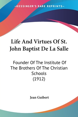 Life and Virtues of St. John Baptist de La Salle: Founder of the Institute of the Brothers of the Christian Schools (1912) - Guibert, Jean