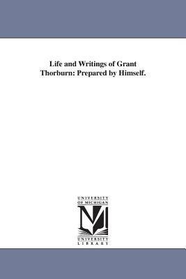 Life and Writings of Grant Thorburn: Prepared by Himself. - Thorburn, Grant