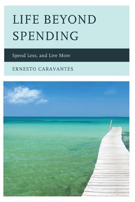 Life Beyond Spending: Spend Less, and Live More - Caravantes, Ernesto