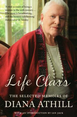 Life Class: The Selected Memoirs of Diana Athill - Athill, Diana