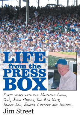 Life from the Press Box: Life from the Press Box: Forty Years with the Mustache Gang, O.J., John Madden, the Big Unit, Sweet Lou, Junior Griffey and Ichiro... - Street, Jim