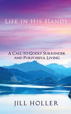 Life in His Hands: A Call to Godly Surrender and Purposeful Living - Holler, Jill