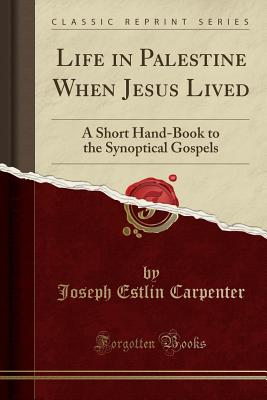 Life in Palestine When Jesus Lived: A Short Hand-Book to the Synoptical Gospels (Classic Reprint) - Carpenter, Joseph Estlin