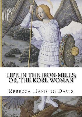 Life in the Iron-Mills; Or, the Korl Woman - Davis, Rebecca Harding