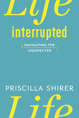 Life Interrupted: Navigating the Unexpected - Shirer, Priscilla
