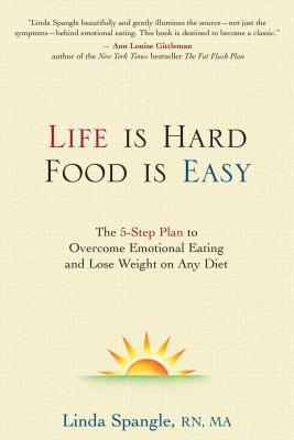 Life Is Hard, Food Is Easy: The 5-Step Plan to Overcome Emotional Eating and Lose Weight on Any Diet - Spangle, Linda