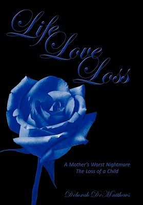 Life Love Loss: A Mother's Worst Nightmare the Loss of a Child - Dematthews, Deborah