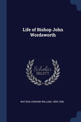 Life of Bishop John Wordsworth - Watson, Edward William (Creator)