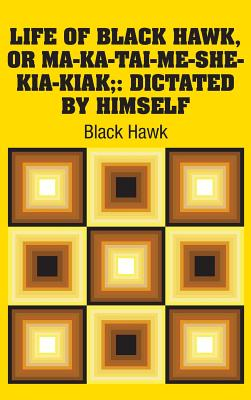 Life of Black Hawk, or Ma-ka-tai-me-she-kia-kiak;: Dictated by Himself - Black Hawk