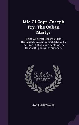 Life of Capt. Joseph Fry, the Cuban Martyr: Being a Faithful Record of His Remarkable Career from Childhood to the Time of His Heroic Death at the Hands of Spanish Executioners - Walker, Jeanie Mort