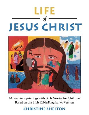 Life of Jesus Christ: Masterpiece Paintings with Bible Stories for Children Based on the Holy Bible: King James Version - Shelton, Christine