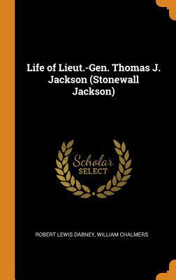 Life of Lieut.-Gen. Thomas J. Jackson (Stonewall Jackson) - Dabney, Robert Lewis, and Chalmers, William