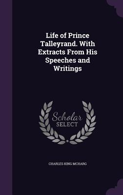 Life of Prince Talleyrand. with Extracts from His Speeches and Writings - McHarg, Charles King