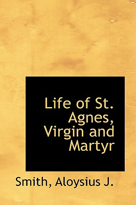 Life of St. Agnes, Virgin and Martyr - J, Smith Aloysius
