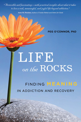 Life on the Rocks: Finding Meaning in Addiction and Recovery - O'Connor, Peg