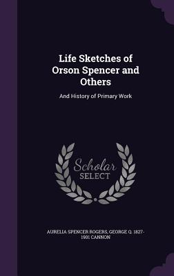 Life Sketches of Orson Spencer and Others: And History of Primary Work - Rogers, Aurelia Spencer, and Cannon, George Q 1827-1901