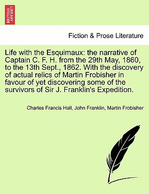Life with the Esquimaux: The Narrative of Captain C. F. H. from the 29th May, 1860, to the 13th Sept., 1862. with the Discovery of Relics of Frobisher and Deductions in Favour of Discovering Some of the Survivors of Sir J. Franklin's Expedition. - Hall, Charles Francis