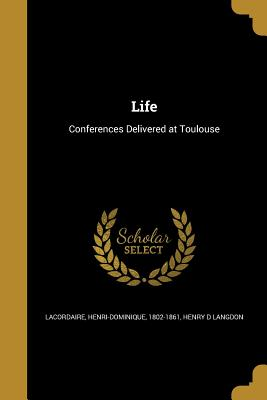 Life - Lacordaire, Henri-Dominique 1802-1861 (Creator), and Langdon, Henry D